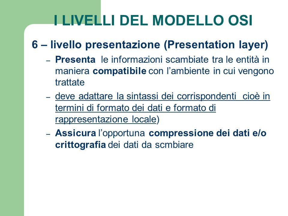 I LIVELLI DEL MODELLO OSI 6 – livello presentazione (Presentation layer) – Presenta le informazioni scambiate tra le entità in maniera compatibile con