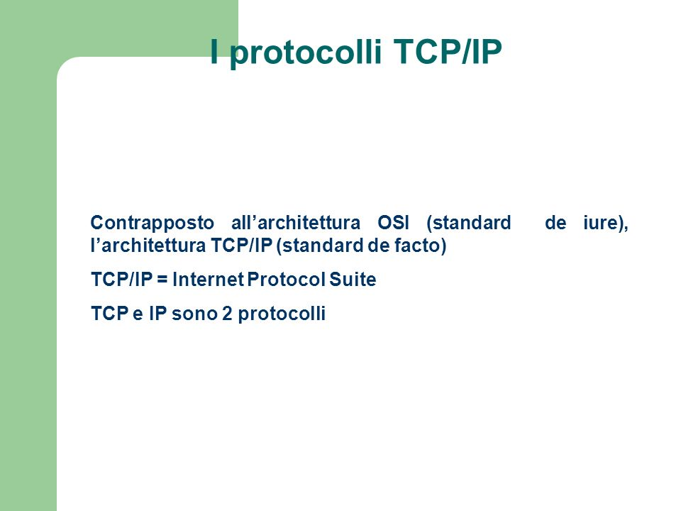I protocolli TCP/IP Contrapposto allarchitettura OSI (standard de iure), larchitettura TCP/IP (standard de facto) TCP/IP = Internet Protocol Suite TCP