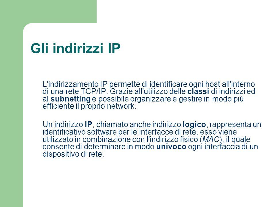 Gli indirizzi IP L'indirizzamento IP permette di identificare ogni host all'interno di una rete TCP/IP. Grazie all'utilizzo delle classi di indirizzi