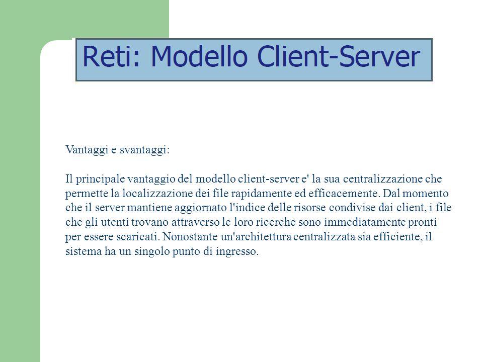 Vantaggi e svantaggi: Il principale vantaggio del modello client-server e' la sua centralizzazione che permette la localizzazione dei file rapidamente