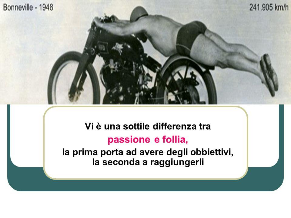 Vi è una sottile differenza tra passione e follia, la prima porta ad avere degli obbiettivi, la seconda a raggiungerli