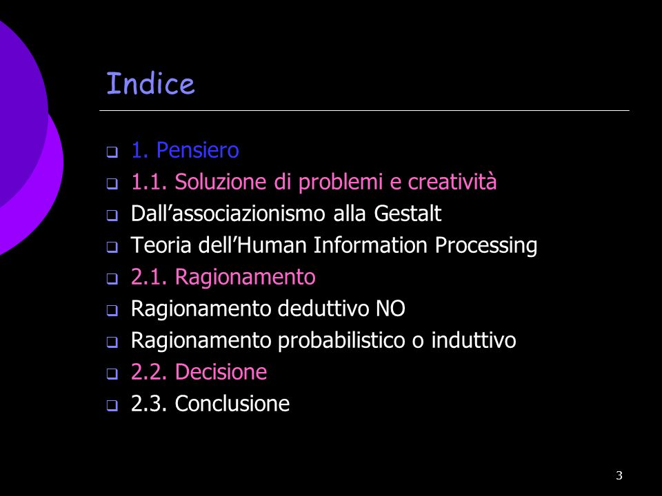 3 Indice 1. Pensiero 1.1. Soluzione di problemi e creatività Dallassociazionismo alla Gestalt Teoria dellHuman Information Processing 2.1. Ragionament