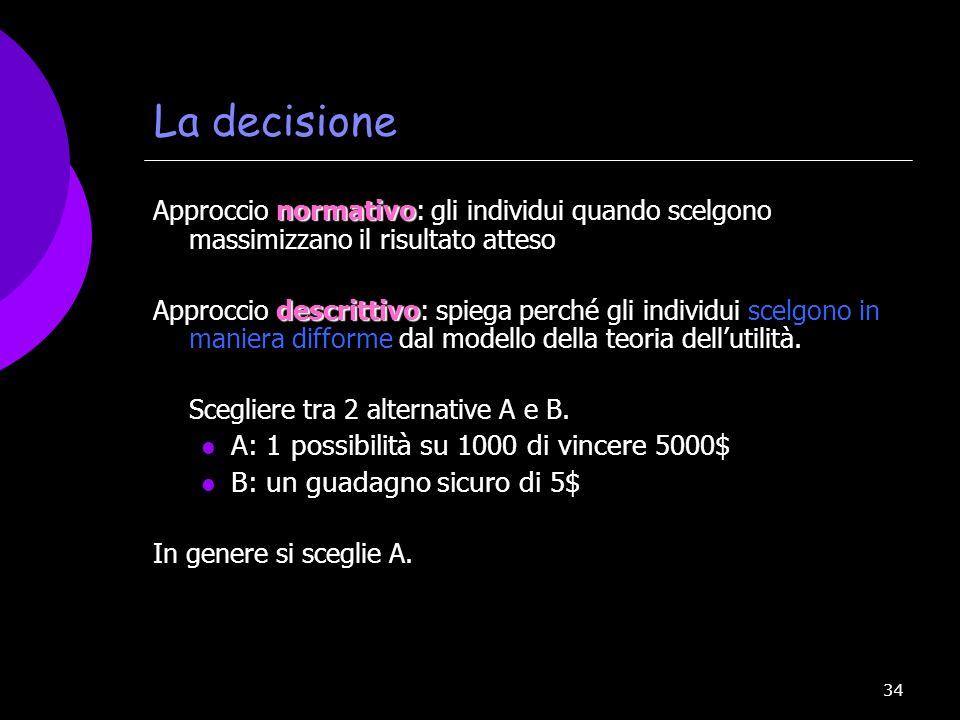 34 La decisione normativo Approccio normativo: gli individui quando scelgono massimizzano il risultato atteso descrittivo Approccio descrittivo: spieg
