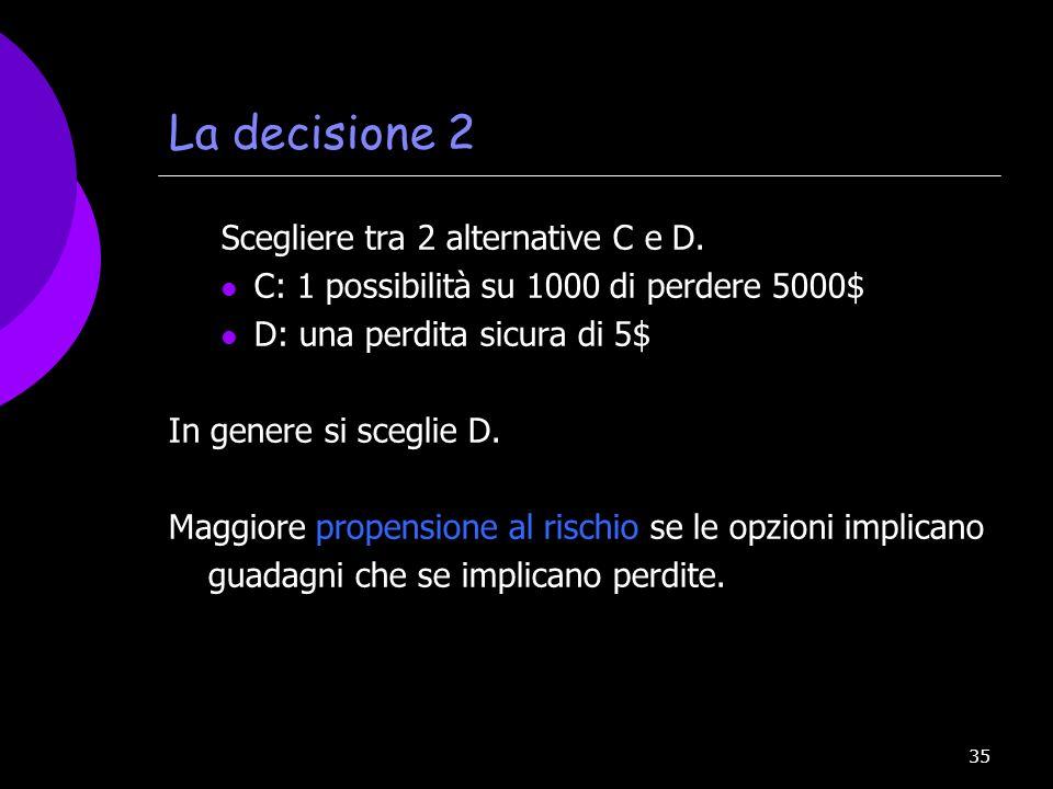 35 La decisione 2 Scegliere tra 2 alternative C e D. C: 1 possibilità su 1000 di perdere 5000$ D: una perdita sicura di 5$ In genere si sceglie D. Mag