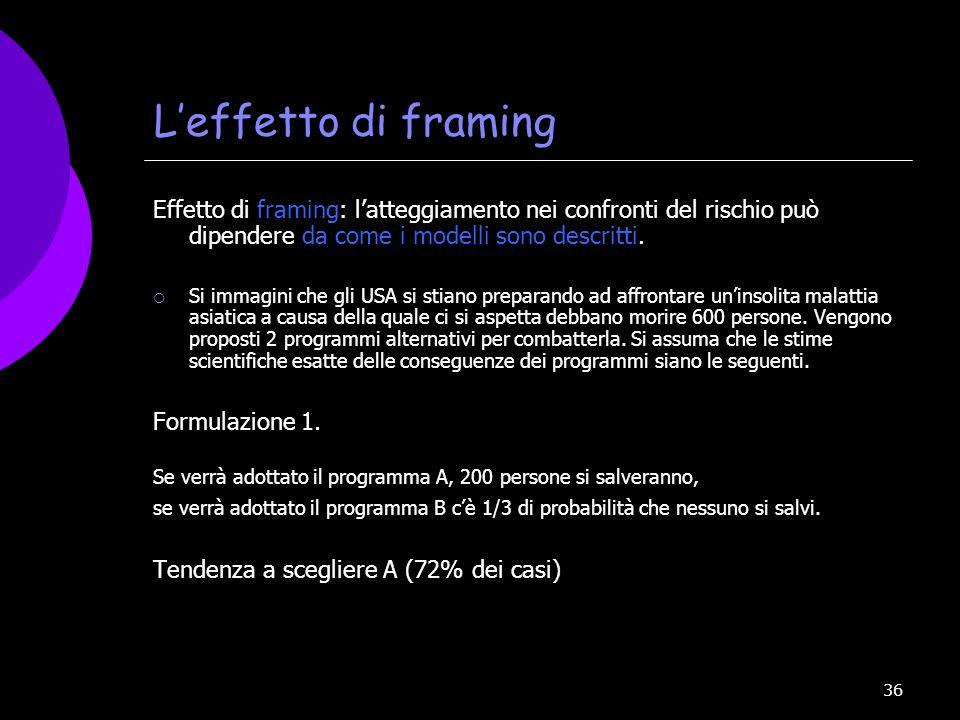 36 Leffetto di framing Effetto di framing: latteggiamento nei confronti del rischio può dipendere da come i modelli sono descritti. Si immagini che gl