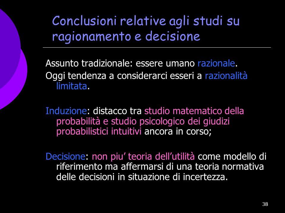38 Conclusioni relative agli studi su ragionamento e decisione Assunto tradizionale: essere umano razionale. Oggi tendenza a considerarci esseri a raz