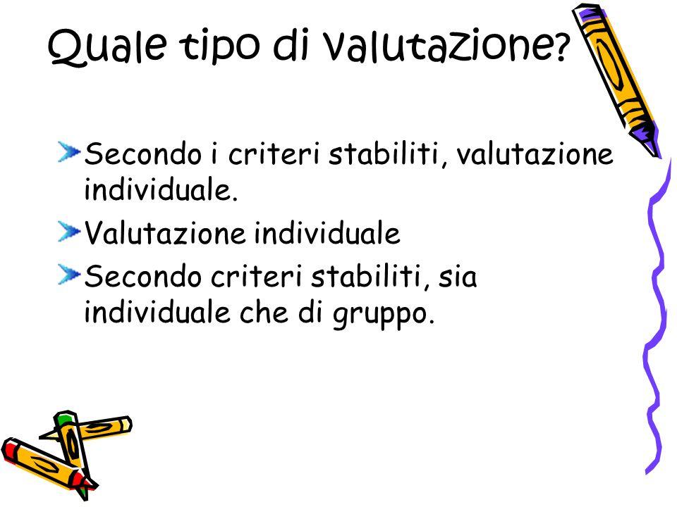 Quale tipo di valutazione. Secondo i criteri stabiliti, valutazione individuale.