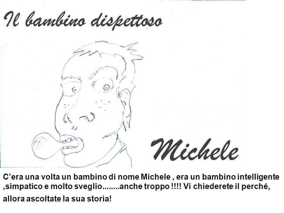 Cera una volta un bambino di nome Michele, era un bambino intelligente,simpatico e molto sveglio........anche troppo !!!! Vi chiederete il perché, all