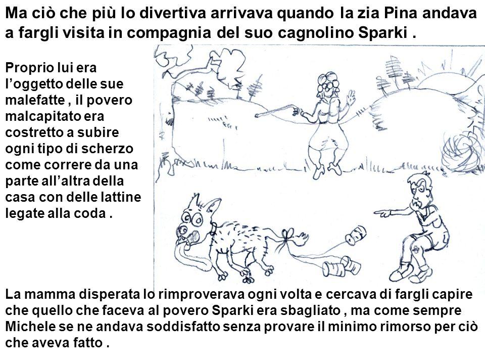 Ma ciò che più lo divertiva arrivava quando la zia Pina andava a fargli visita in compagnia del suo cagnolino Sparki. Proprio lui era loggetto delle s