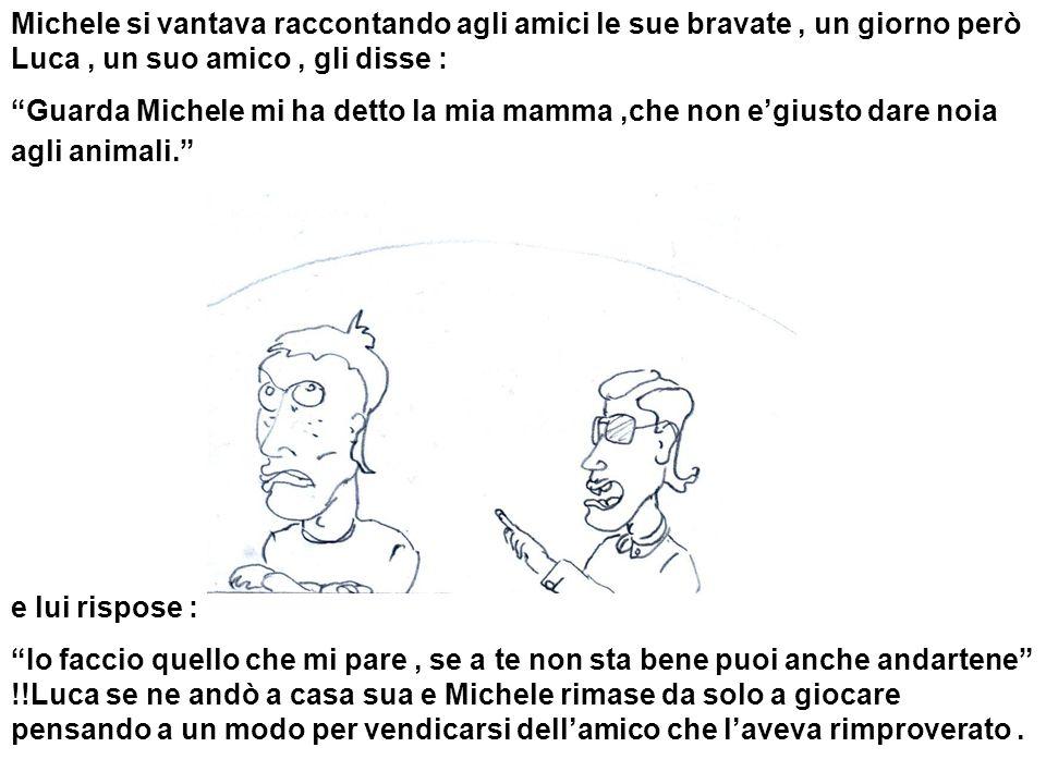 Michele si vantava raccontando agli amici le sue bravate, un giorno però Luca, un suo amico, gli disse : Guarda Michele mi ha detto la mia mamma,che n