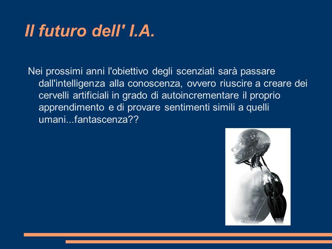 Il futuro dell' I.A. Nei prossimi anni l'obiettivo degli scenziati sarà passare dall'intelligenza alla conoscenza, ovvero riuscire a creare dei cervel