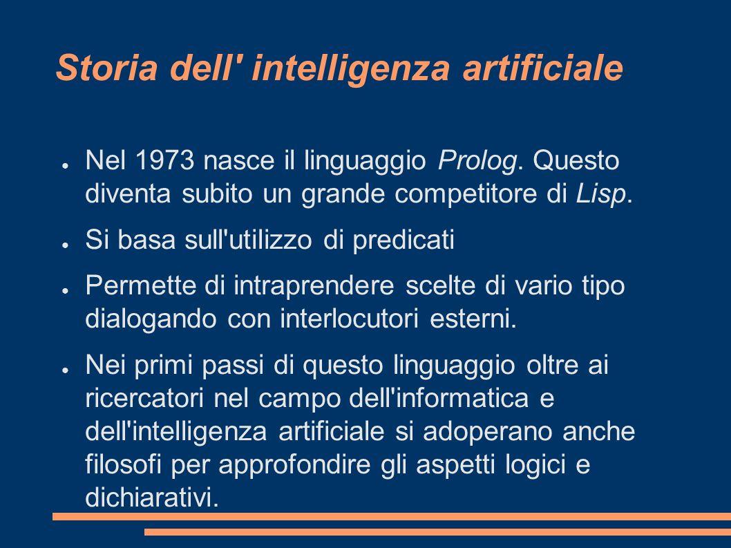 Storia dell' intelligenza artificiale Nel 1973 nasce il linguaggio Prolog. Questo diventa subito un grande competitore di Lisp. Si basa sull'utilizzo