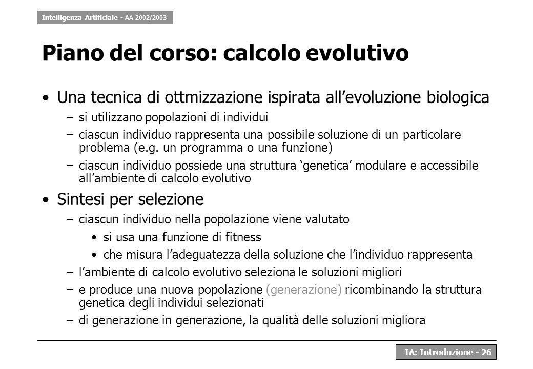 Intelligenza Artificiale - AA 2002/2003 IA: Introduzione - 26 Piano del corso: calcolo evolutivo Una tecnica di ottmizzazione ispirata allevoluzione b