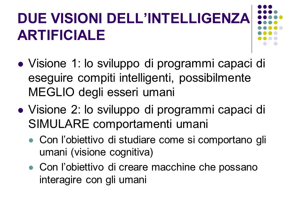 DUE VISIONI DELLINTELLIGENZA ARTIFICIALE Visione 1: lo sviluppo di programmi capaci di eseguire compiti intelligenti, possibilmente MEGLIO degli esser