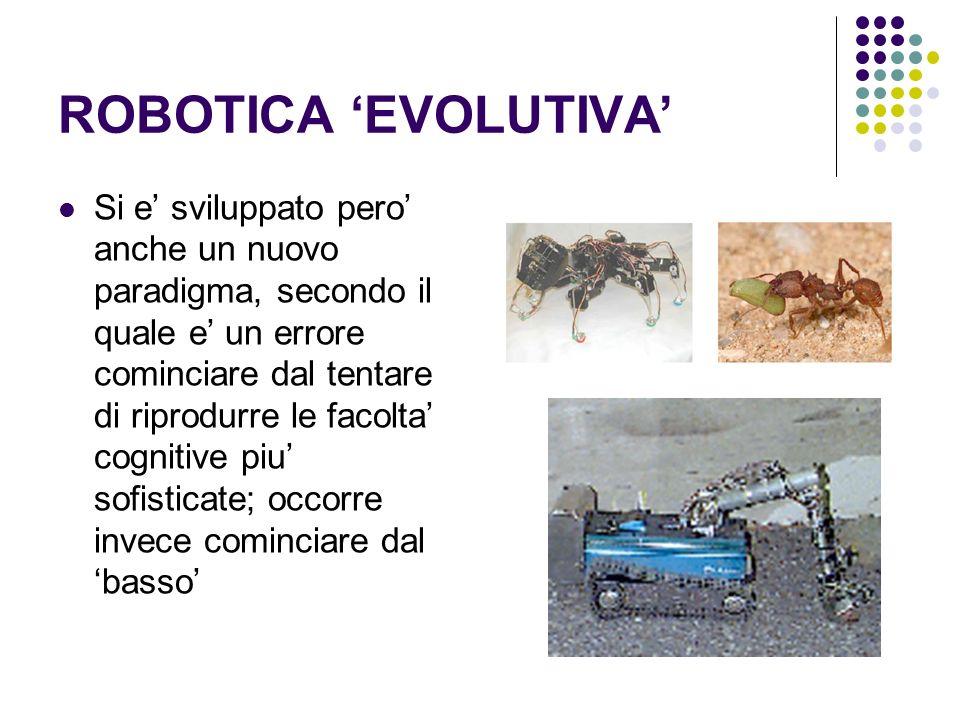 ROBOTICA EVOLUTIVA Si e sviluppato pero anche un nuovo paradigma, secondo il quale e un errore cominciare dal tentare di riprodurre le facolta cogniti