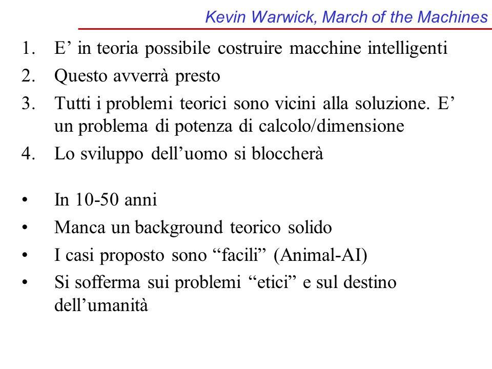 Kevin Warwick, March of the Machines 1.E in teoria possibile costruire macchine intelligenti 2.Questo avverrà presto 3.Tutti i problemi teorici sono vicini alla soluzione.