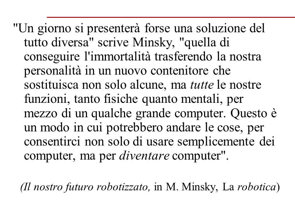 Un giorno si presenterà forse una soluzione del tutto diversa scrive Minsky, quella di conseguire l immortalità trasferendo la nostra personalità in un nuovo contenitore che sostituisca non solo alcune, ma tutte le nostre funzioni, tanto fisiche quanto mentali, per mezzo di un qualche grande computer.