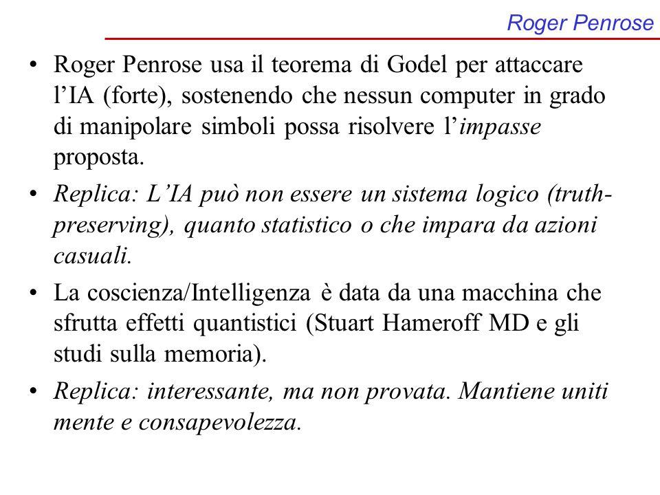 Roger Penrose Roger Penrose usa il teorema di Godel per attaccare lIA (forte), sostenendo che nessun computer in grado di manipolare simboli possa risolvere limpasse proposta.