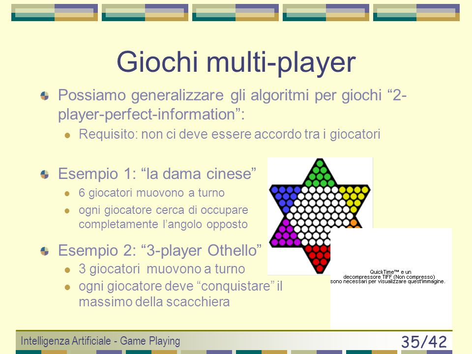 Intelligenza Artificiale - Game Playing 34/42 ExpectiMin / ExpectiMax 0.3 0.7 –8–7–6–5–4–3–2–1012345678902345678901237 05043898277–5690 3.52.86.58.35.
