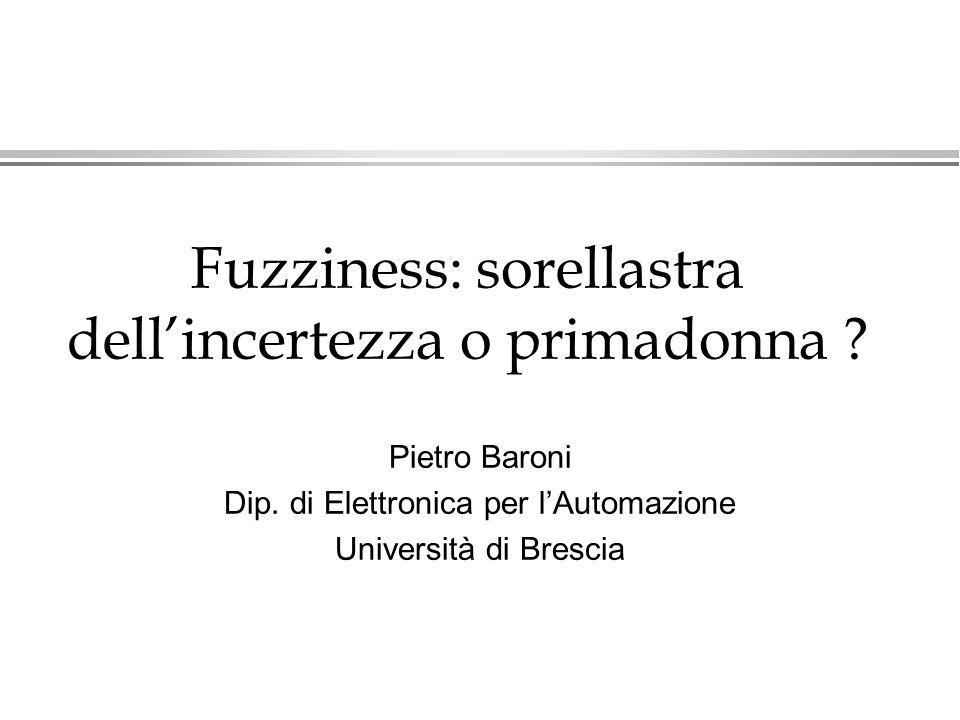 Fuzziness: sorellastra dellincertezza o primadonna ? Pietro Baroni Dip. di Elettronica per lAutomazione Università di Brescia