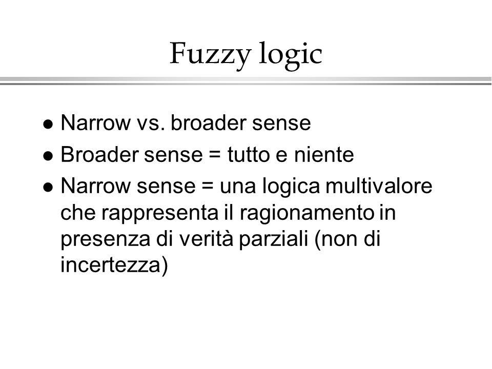 Fuzzy logic l Narrow vs. broader sense l Broader sense = tutto e niente l Narrow sense = una logica multivalore che rappresenta il ragionamento in pre