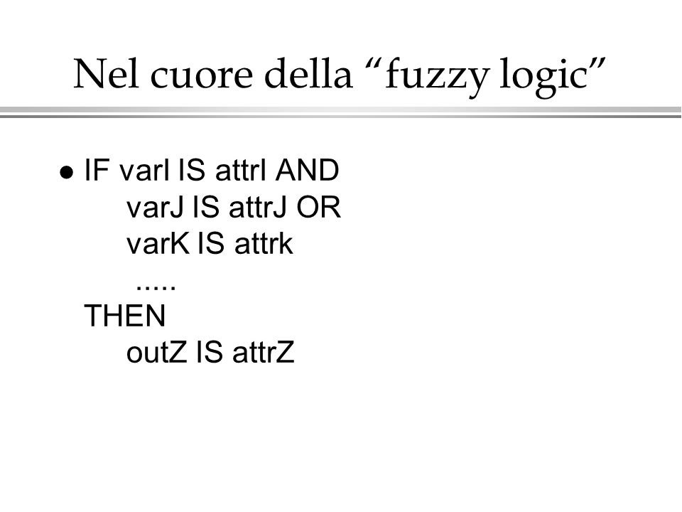 Nel cuore della fuzzy logic l IF varI IS attrI AND varJ IS attrJ OR varK IS attrk..... THEN outZ IS attrZ