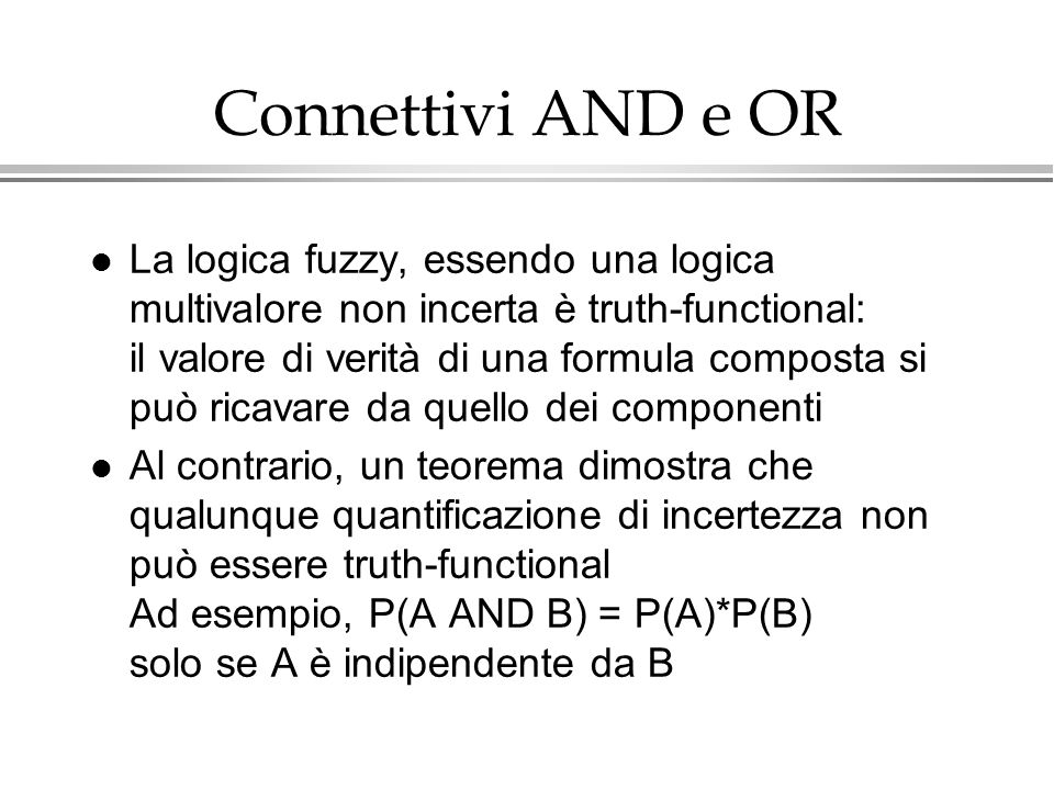 Connettivi AND e OR l La logica fuzzy, essendo una logica multivalore non incerta è truth-functional: il valore di verità di una formula composta si p