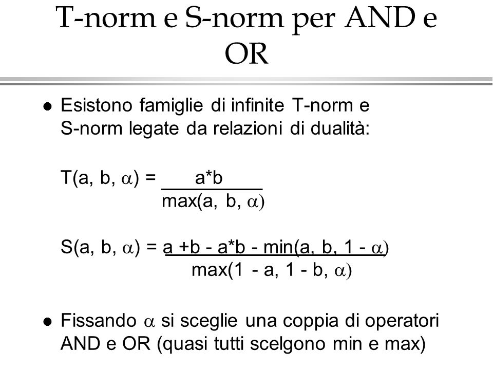 T-norm e S-norm per AND e OR Esistono famiglie di infinite T-norm e S-norm legate da relazioni di dualità: T(a, b, ) = a*b max(a, b, S(a, b, ) = a +b