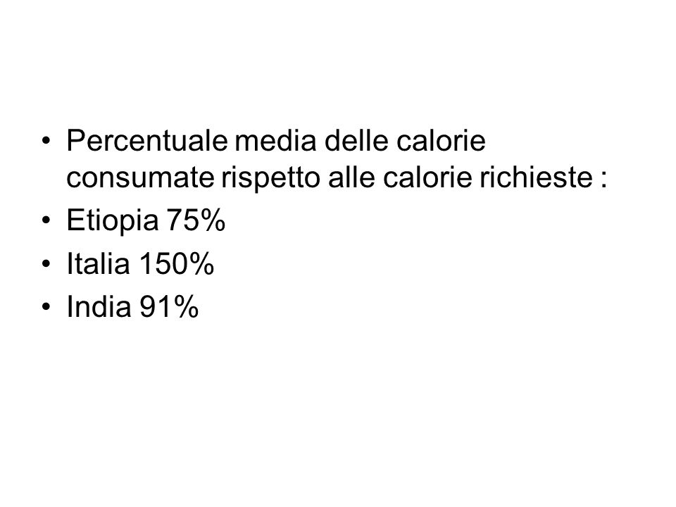Percentuale media delle calorie consumate rispetto alle calorie richieste : Etiopia 75% Italia 150% India 91%