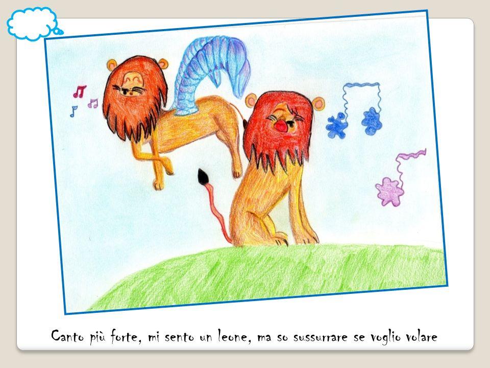 Canto più forte, mi sento un leone, ma so sussurrare se voglio volare