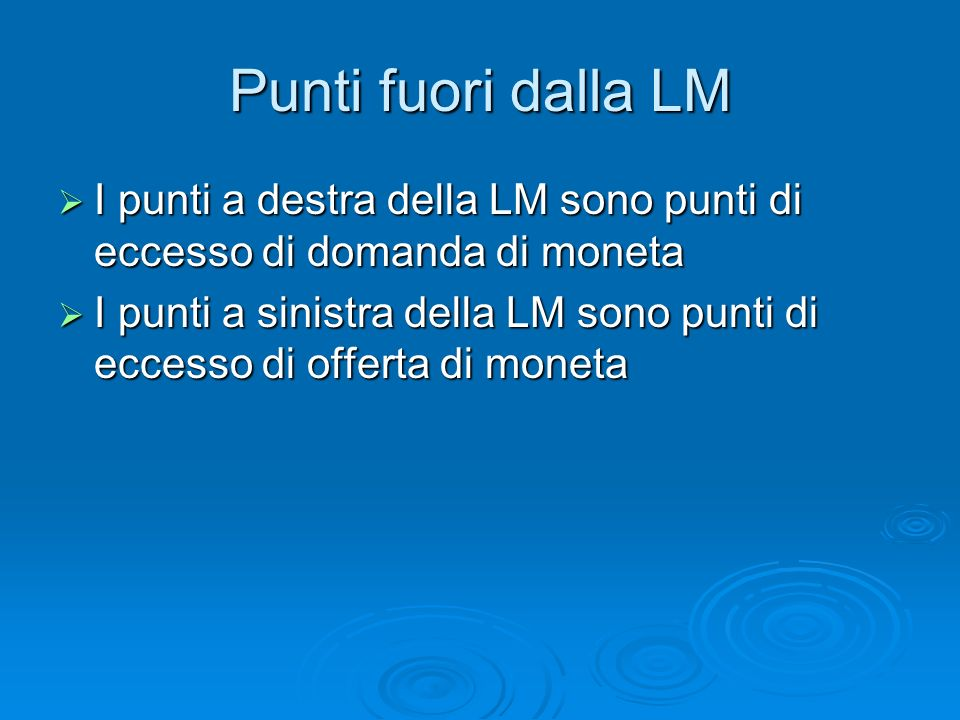 Punti fuori dalla LM I punti a destra della LM sono punti di eccesso di domanda di moneta I punti a destra della LM sono punti di eccesso di domanda di moneta I punti a sinistra della LM sono punti di eccesso di offerta di moneta I punti a sinistra della LM sono punti di eccesso di offerta di moneta