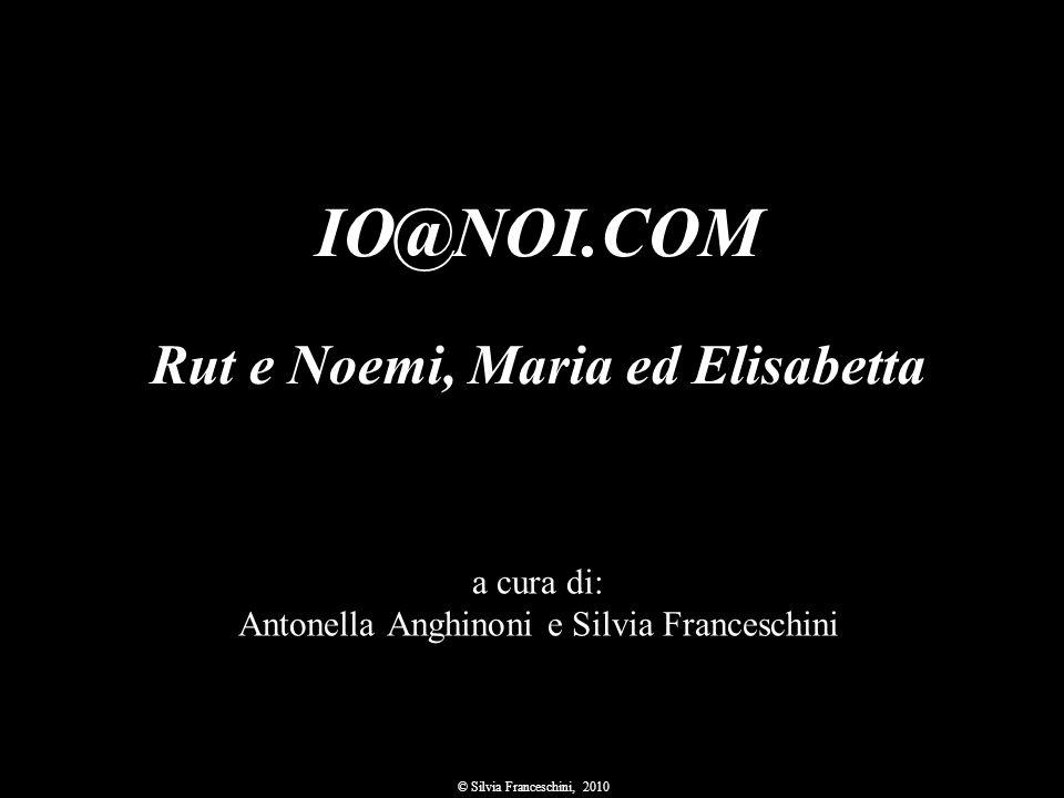 a cura di: Antonella Anghinoni e Silvia Franceschini © Silvia Franceschini, 2010 IO@NOI.COM Rut e Noemi, Maria ed Elisabetta
