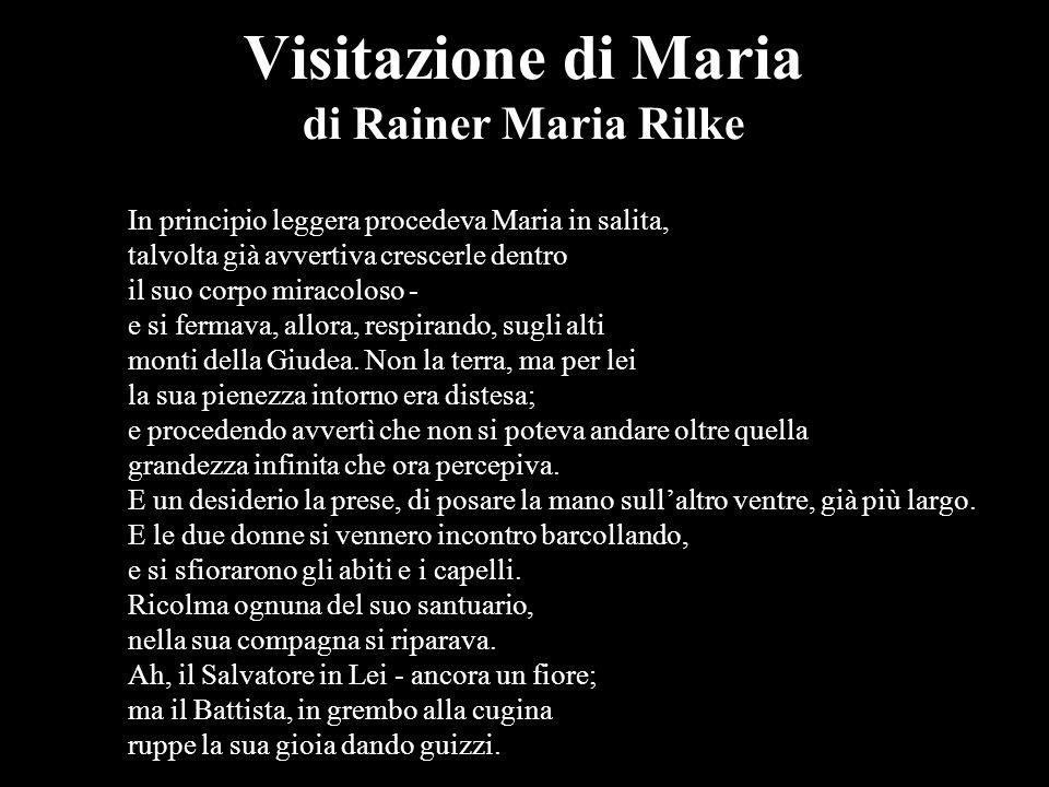 Visitazione di Maria di Rainer Maria Rilke In principio leggera procedeva Maria in salita, talvolta già avvertiva crescerle dentro il suo corpo miraco