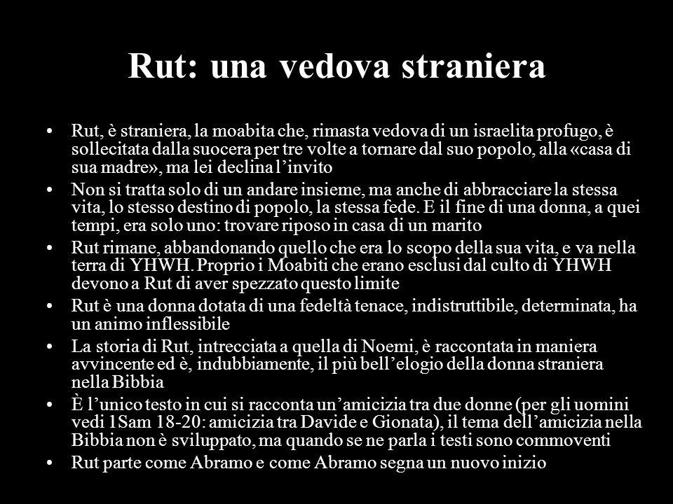 Rut: una vedova straniera Rut, è straniera, la moabita che, rimasta vedova di un israelita profugo, è sollecitata dalla suocera per tre volte a tornar