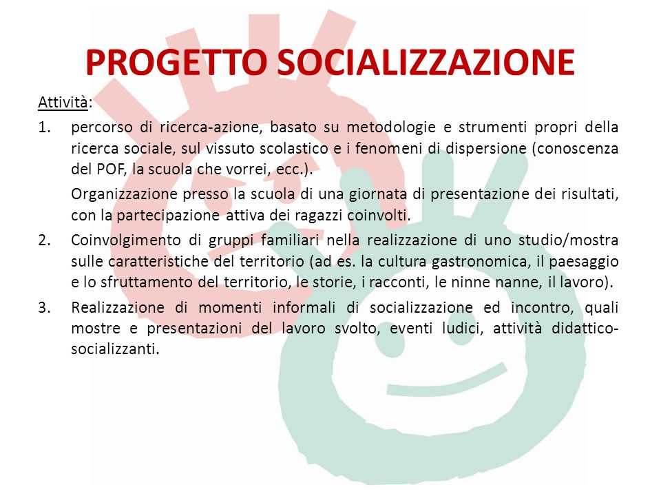 PROGETTO SOCIALIZZAZIONE Attività: 1.percorso di ricerca-azione, basato su metodologie e strumenti propri della ricerca sociale, sul vissuto scolastico e i fenomeni di dispersione (conoscenza del POF, la scuola che vorrei, ecc.).