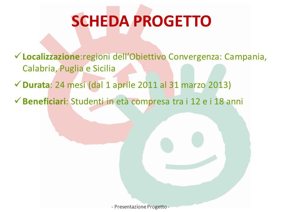 SCHEDA PROGETTO Localizzazione:regioni dellObiettivo Convergenza: Campania, Calabria, Puglia e Sicilia Durata: 24 mesi (dal 1 aprile 2011 al 31 marzo 2013) Beneficiari: Studenti in età compresa tra i 12 e i 18 anni - Presentazione Progetto -
