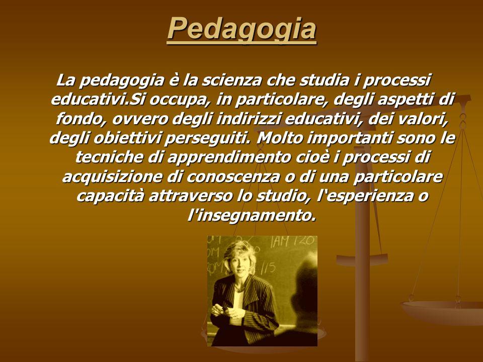 Pedagogia La pedagogia è la scienza che studia i processi educativi.Si occupa, in particolare, degli aspetti di fondo, ovvero degli indirizzi educativ