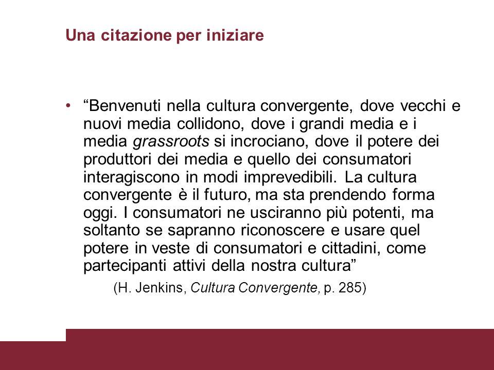 Una citazione per iniziare Benvenuti nella cultura convergente, dove vecchi e nuovi media collidono, dove i grandi media e i media grassroots si incrociano, dove il potere dei produttori dei media e quello dei consumatori interagiscono in modi imprevedibili.