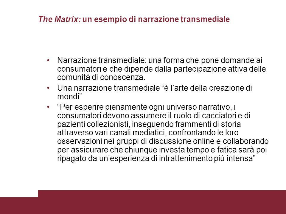 The Matrix: un esempio di narrazione transmediale Narrazione transmediale: una forma che pone domande ai consumatori e che dipende dalla partecipazione attiva delle comunità di conoscenza.
