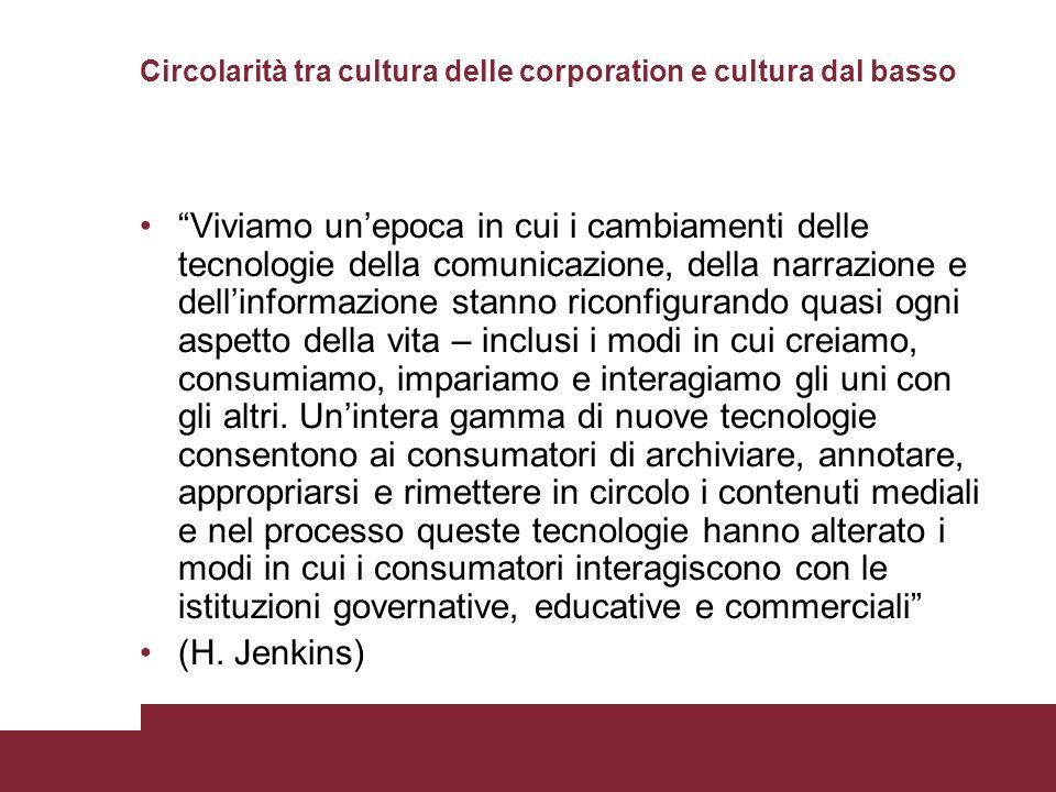 Circolarità tra cultura delle corporation e cultura dal basso Viviamo unepoca in cui i cambiamenti delle tecnologie della comunicazione, della narrazione e dellinformazione stanno riconfigurando quasi ogni aspetto della vita – inclusi i modi in cui creiamo, consumiamo, impariamo e interagiamo gli uni con gli altri.