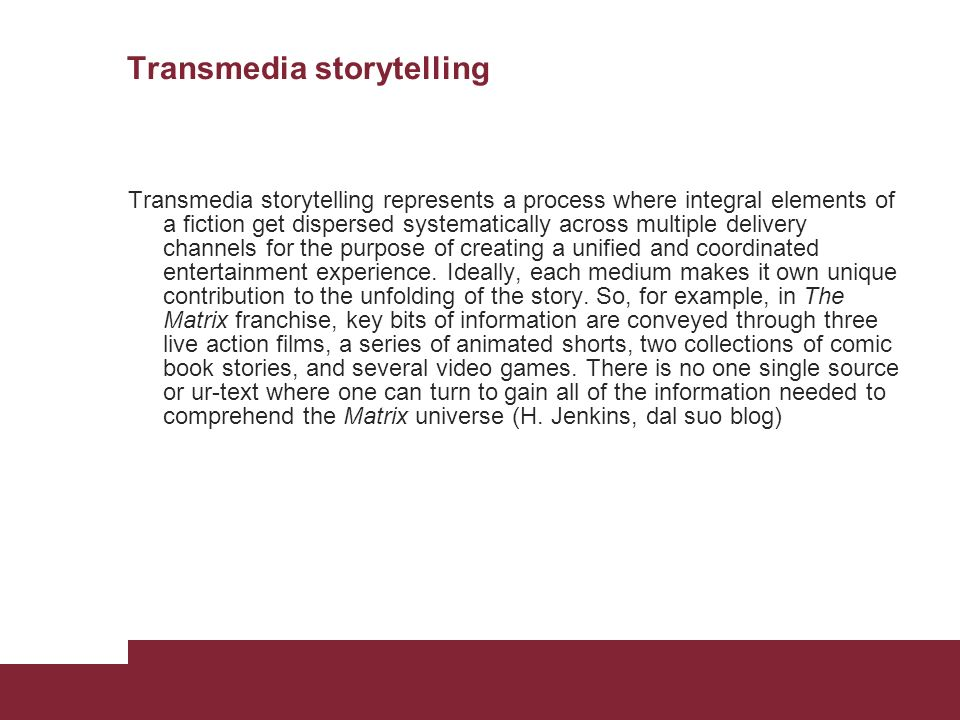 Transmedia storytelling Transmedia storytelling represents a process where integral elements of a fiction get dispersed systematically across multiple delivery channels for the purpose of creating a unified and coordinated entertainment experience.