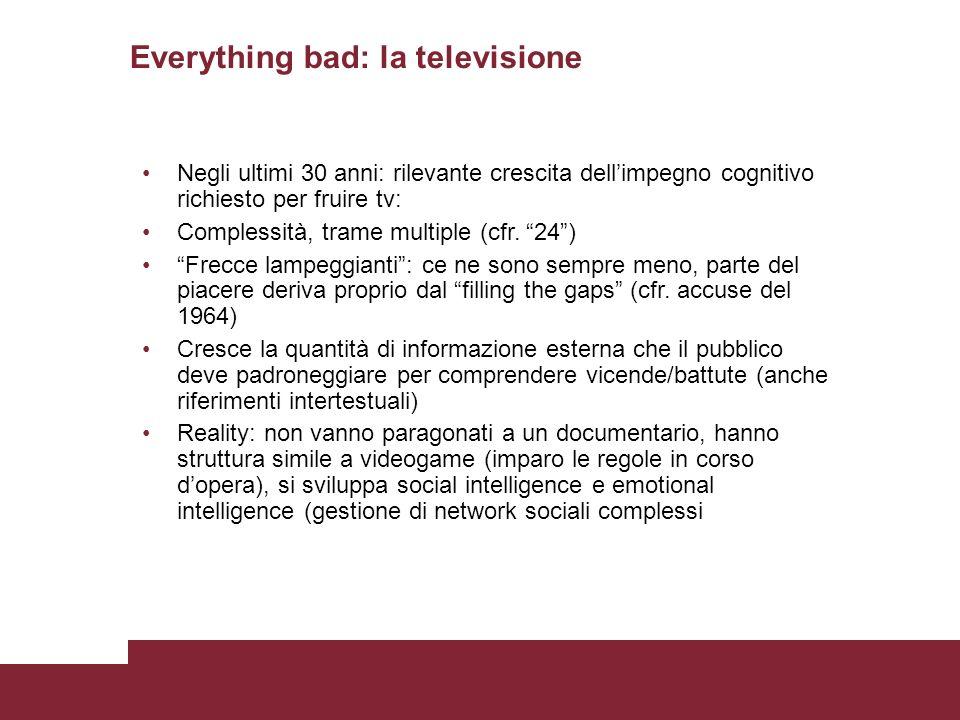 Everything bad: la televisione Negli ultimi 30 anni: rilevante crescita dellimpegno cognitivo richiesto per fruire tv: Complessità, trame multiple (cfr.