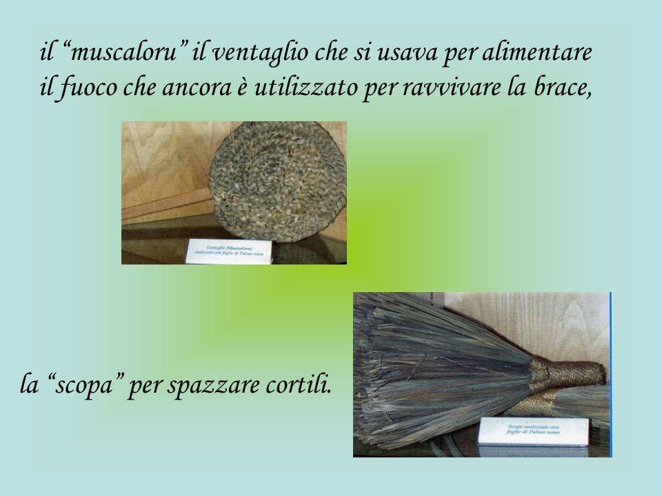 il muscaloru il ventaglio che si usava per alimentare il fuoco che ancora è utilizzato per ravvivare la brace, la scopa per spazzare cortili.