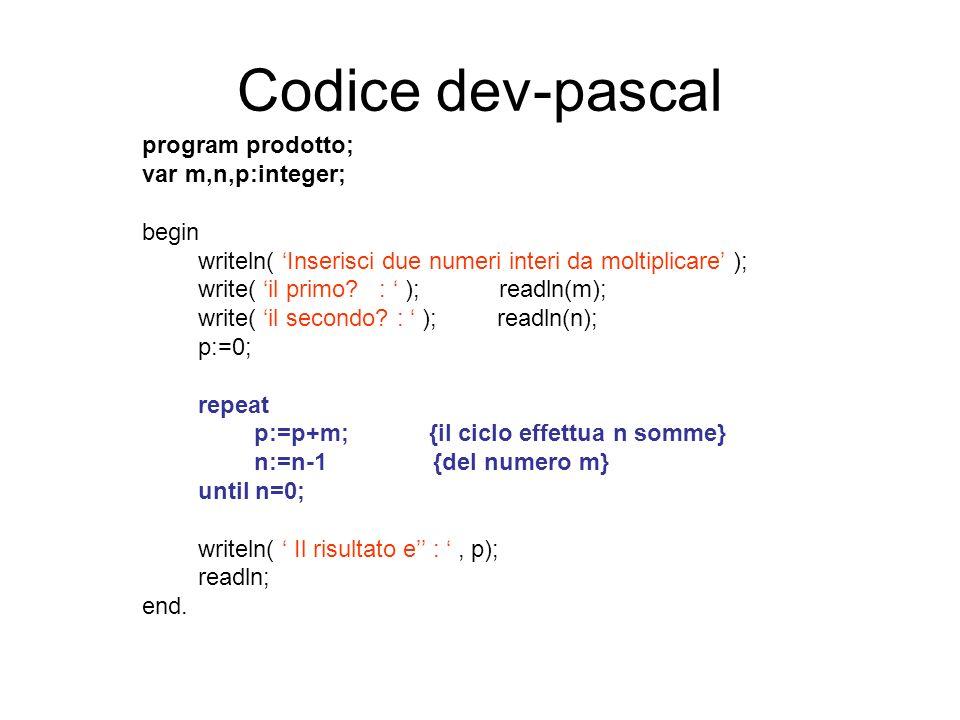 Codice dev-pascal program prodotto; var m,n,p:integer; begin writeln( Inserisci due numeri interi da moltiplicare ); write( il primo? : ); readln(m);
