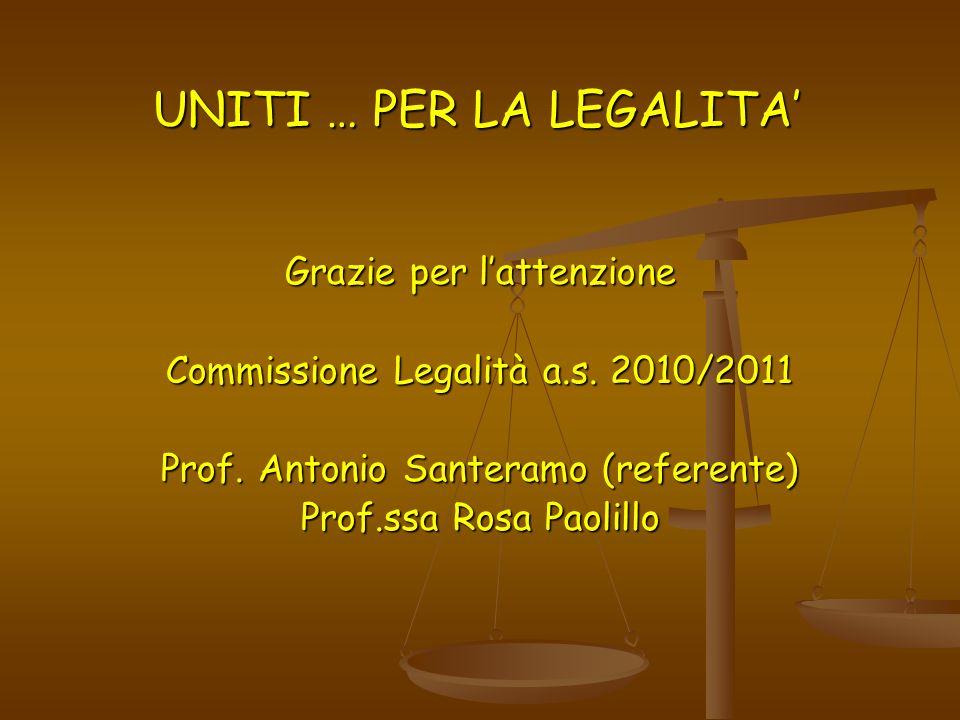 UNITI … PER LA LEGALITA UNITI … PER LA LEGALITA Grazie per lattenzione Commissione Legalità a.s. 2010/2011 Prof. Antonio Santeramo (referente) Prof.ss