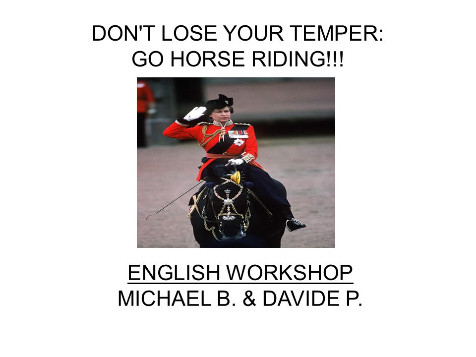 DON T LOSE YOUR TEMPER: GO HORSE RIDING!!! ENGLISH WORKSHOP MICHAEL B. & DAVIDE P.
