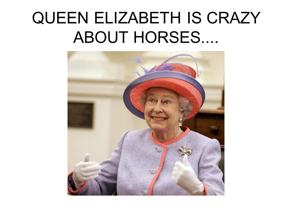 QUEEN ELIZABETH IS CRAZY ABOUT HORSES....