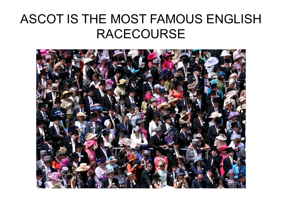 ASCOT IS THE MOST FAMOUS ENGLISH RACECOURSE