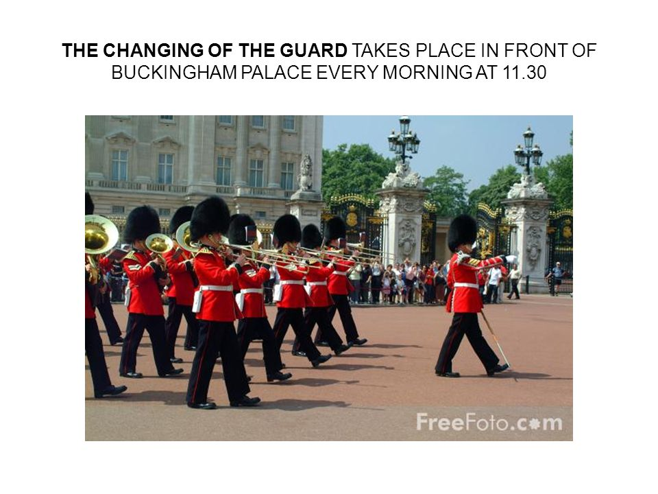 THE CHANGING OF THE GUARD TAKES PLACE IN FRONT OF BUCKINGHAM PALACE EVERY MORNING AT 11.30