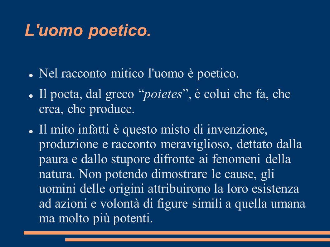 L'uomo poetico. Nel racconto mitico l'uomo è poetico. Il poeta, dal greco poietes, è colui che fa, che crea, che produce. Il mito infatti è questo mis